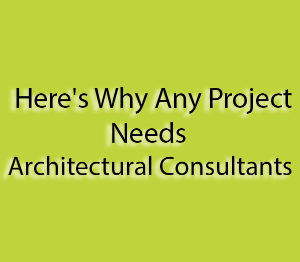 Here's Why Any Project Needs Architectural Consultants
